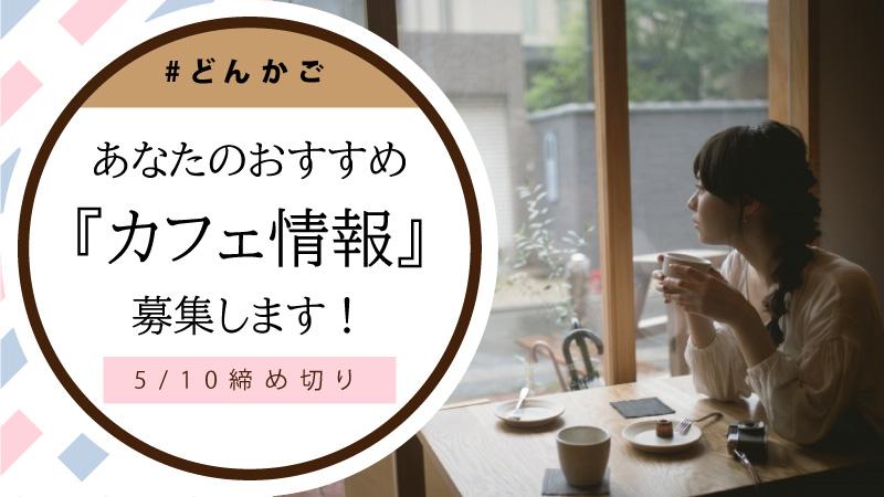 『あなたのおすすめカフェ情報』募集!5/10迄